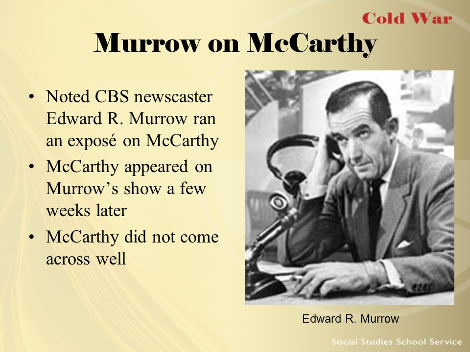 Murrow on McCarthy Noted CBS newscaster Edward R. Murrow ran an exposé on McCarthy. McCarthy appeared on Murrow's show a few weeks later.