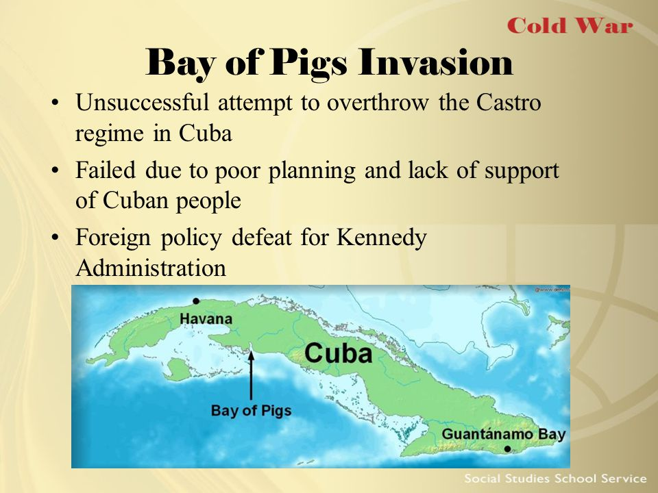 Bay of Pigs Invasion Unsuccessful attempt to overthrow the Castro regime in Cuba. Failed due to poor planning and lack of support of Cuban people.