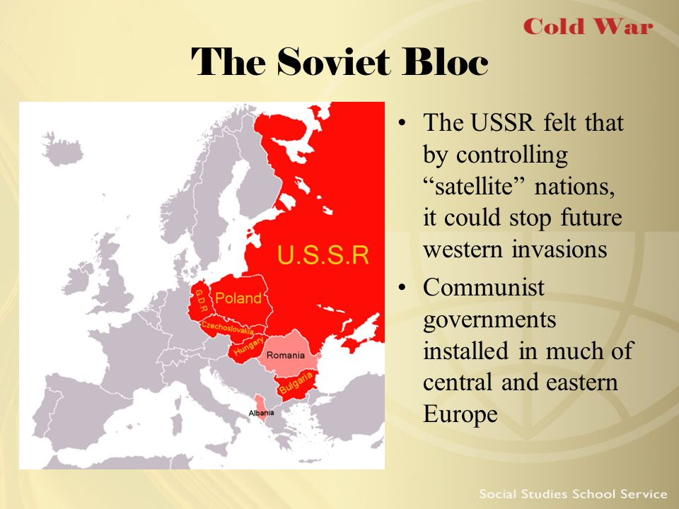 The Soviet Bloc The USSR felt that by controlling satellite nations, it could stop future western invasions.