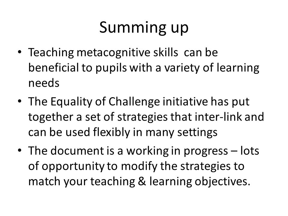 Summing up Teaching metacognitive skills can be beneficial to pupils with a variety of learning needs.