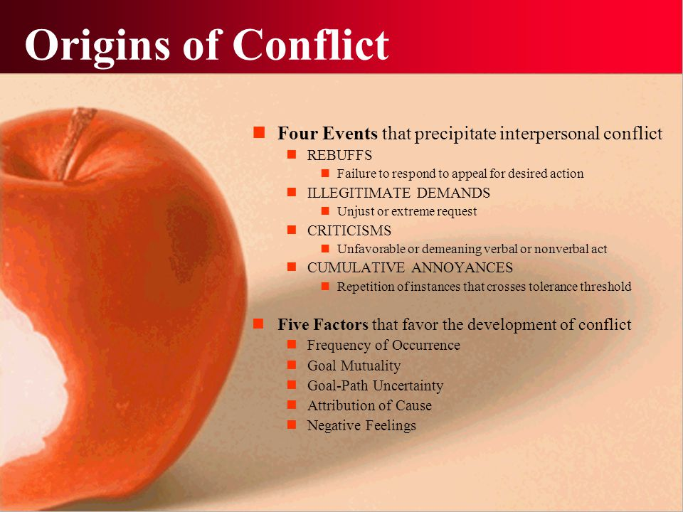 Origins of Conflict Four Events that precipitate interpersonal conflict. REBUFFS. Failure to respond to appeal for desired action.