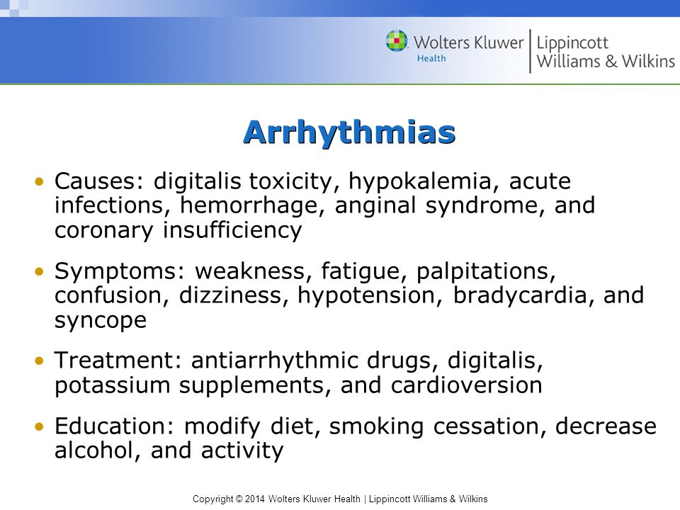 Arrhythmias Causes: digitalis toxicity, hypokalemia, acute infections, hemorrhage, anginal syndrome, and coronary insufficiency.