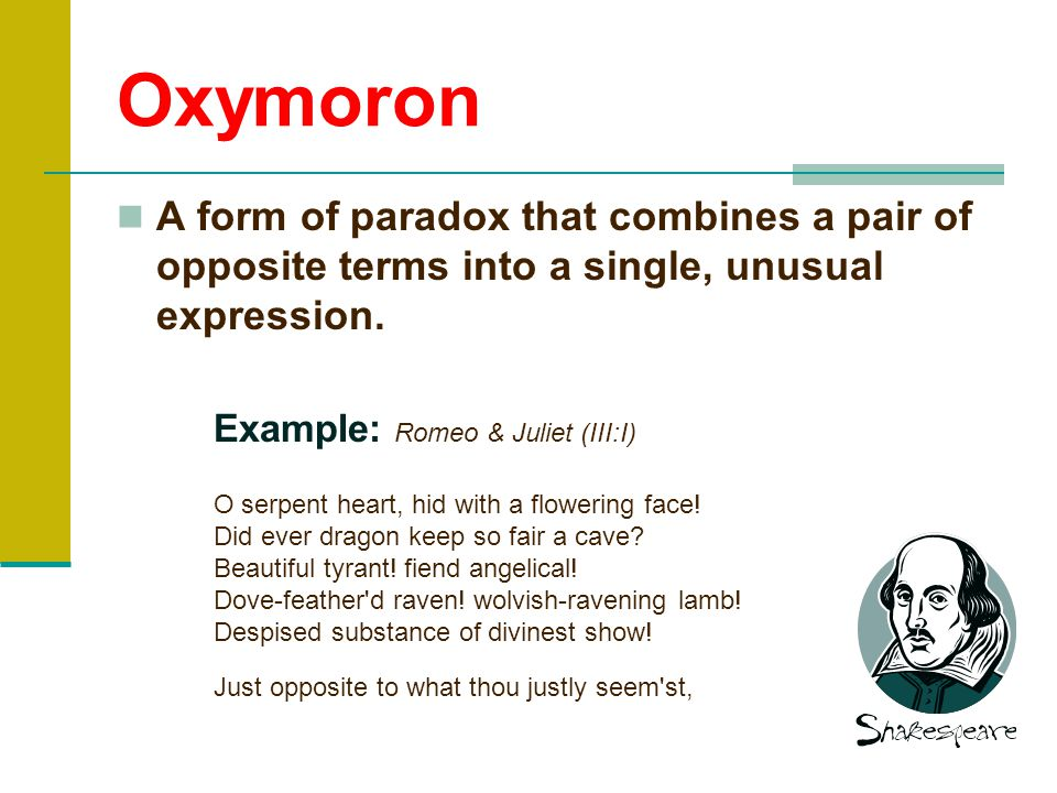 Oxymoron A form of paradox that combines a pair of opposite terms into a single, unusual expression.