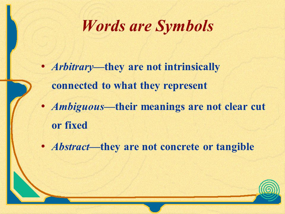 Words are Symbols Arbitrary—they are not intrinsically connected to what they represent. Ambiguous—their meanings are not clear cut or fixed.
