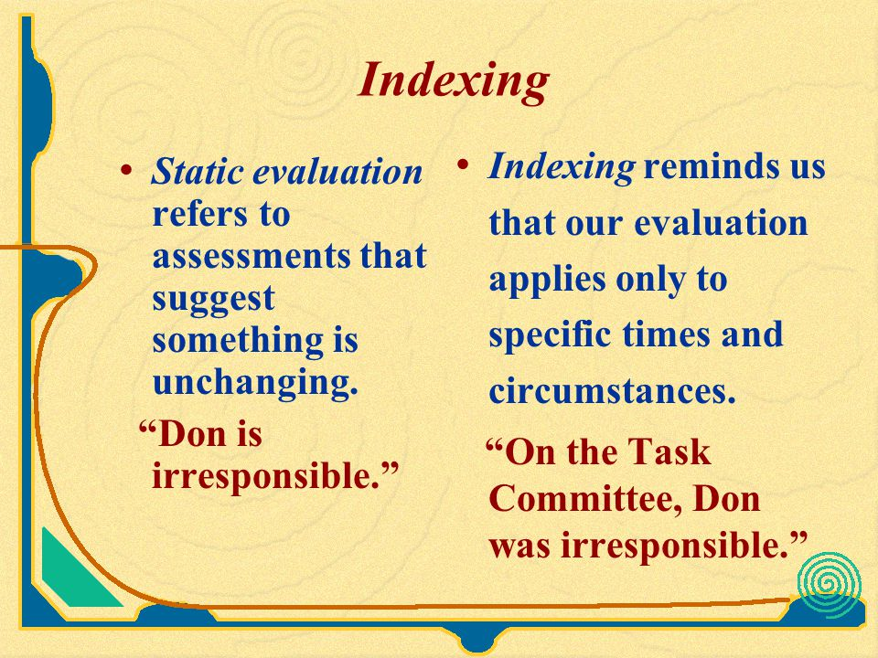 Indexing Indexing reminds us that our evaluation applies only to specific times and circumstances. On the Task Committee, Don was irresponsible.