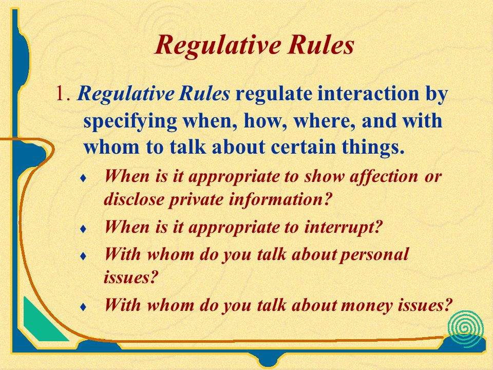 Regulative Rules 1. Regulative Rules regulate interaction by specifying when, how, where, and with whom to talk about certain things.