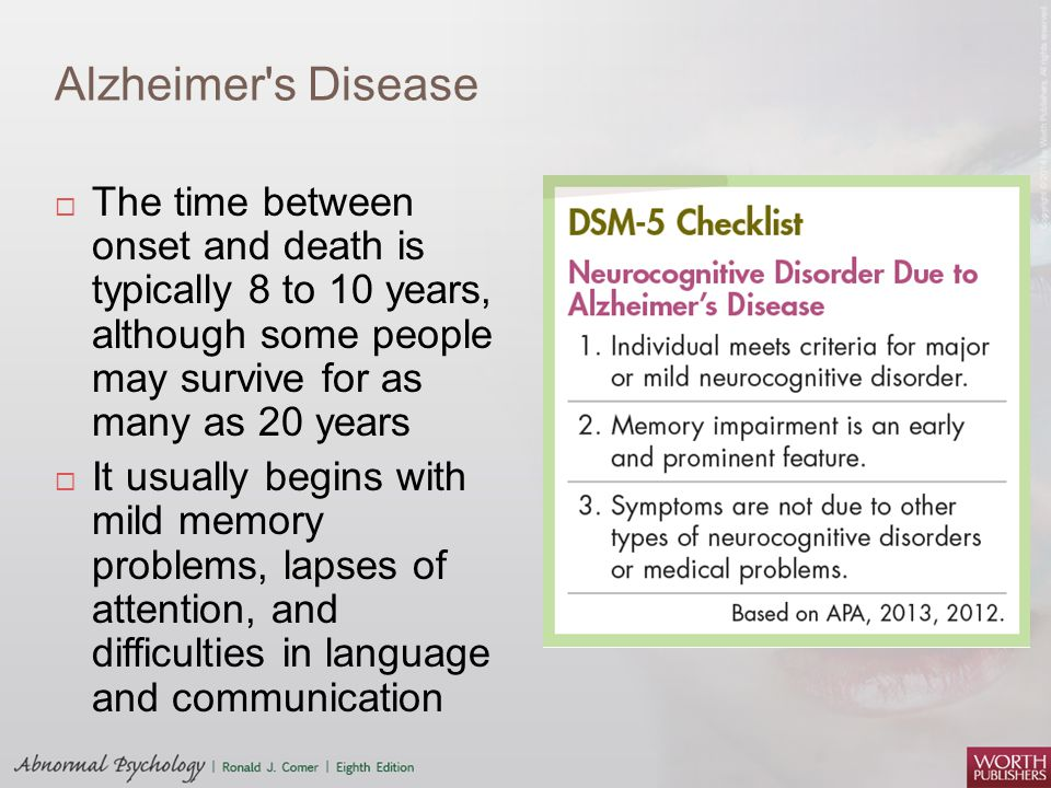 Alzheimer s Disease The time between onset and death is typically 8 to 10 years, although some people may survive for as many as 20 years.