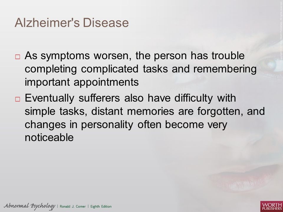 Alzheimer s Disease As symptoms worsen, the person has trouble completing complicated tasks and remembering important appointments.