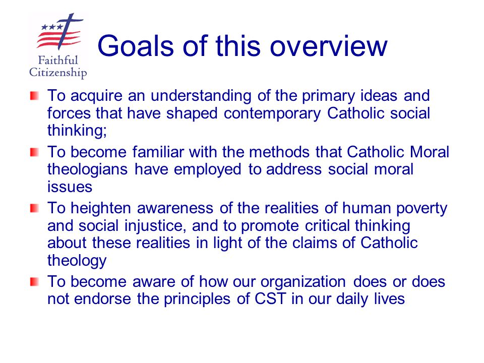 Goals of this overview To acquire an understanding of the primary ideas and forces that have shaped contemporary Catholic social thinking;