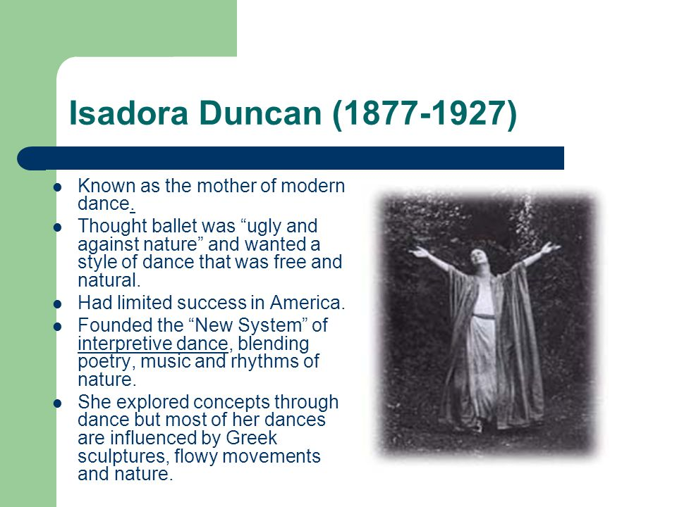 Isadora Duncan (1877-1927) Known as the mother of modern dance.