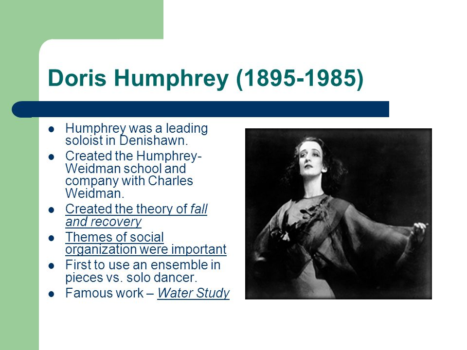 Doris Humphrey (1895-1985) Humphrey was a leading soloist in Denishawn. Created the Humphrey-Weidman school and company with Charles Weidman.