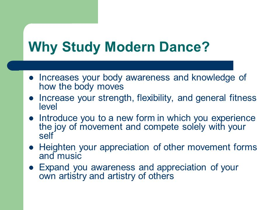 Why Study Modern Dance Increases your body awareness and knowledge of how the body moves.
