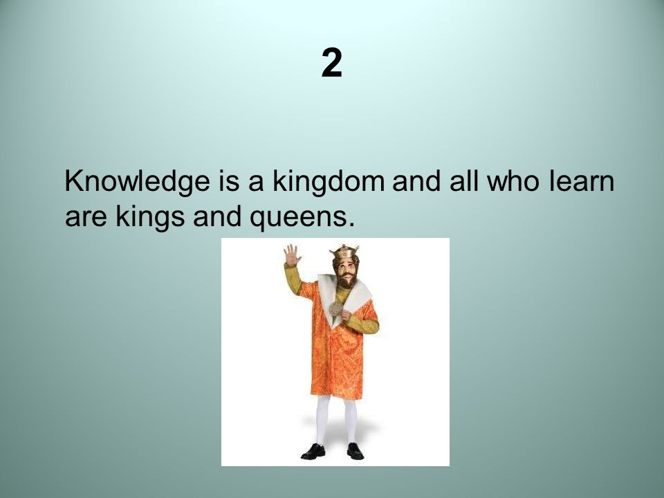 2 Knowledge is a kingdom and all who learn are kings and queens.