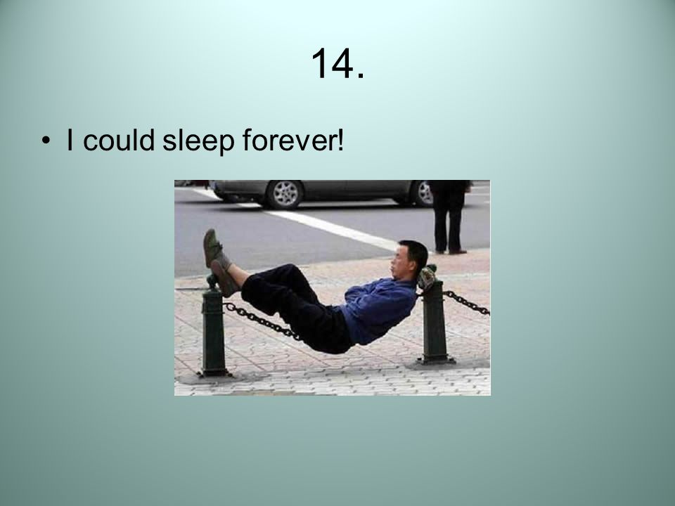 14. I could sleep forever!