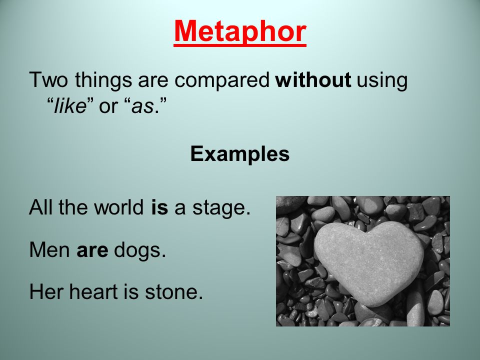Metaphor Two things are compared without using like or as.