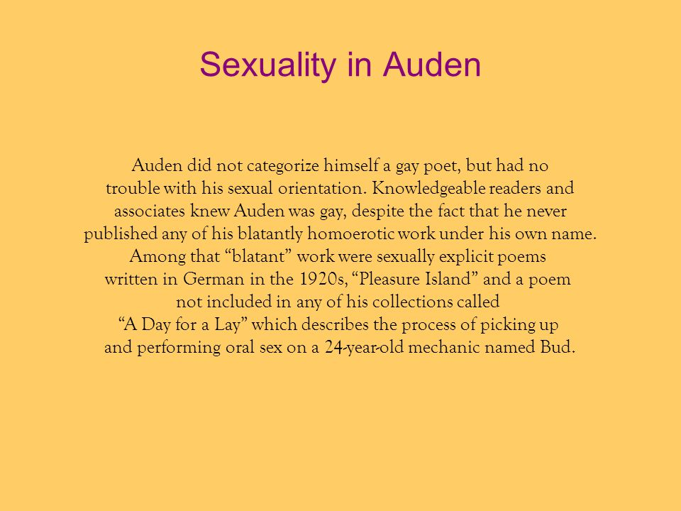Sexuality in Auden Auden did not categorize himself a gay poet, but had no. trouble with his sexual orientation. Knowledgeable readers and.