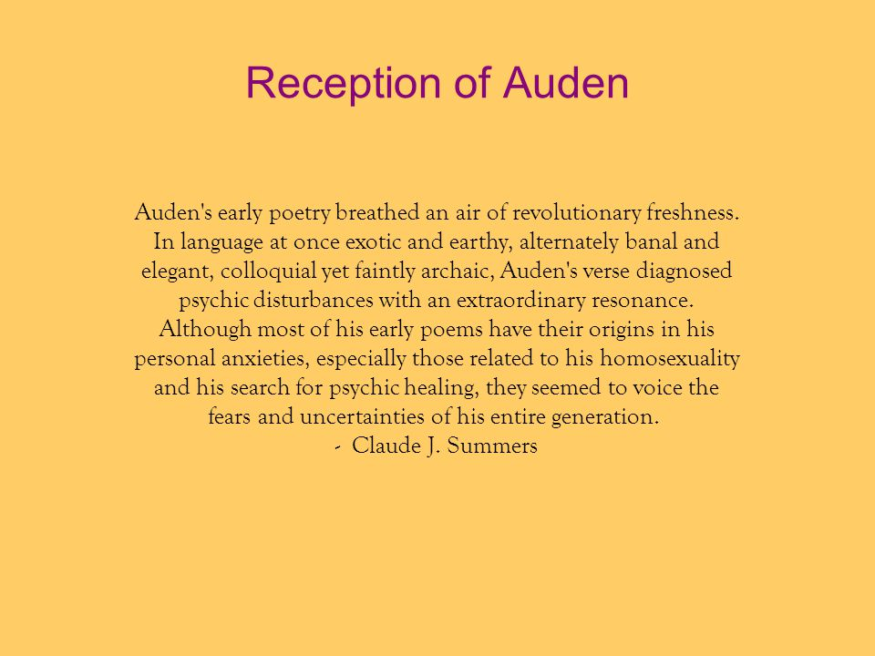 Reception of Auden Auden s early poetry breathed an air of revolutionary freshness. In language at once exotic and earthy, alternately banal and.