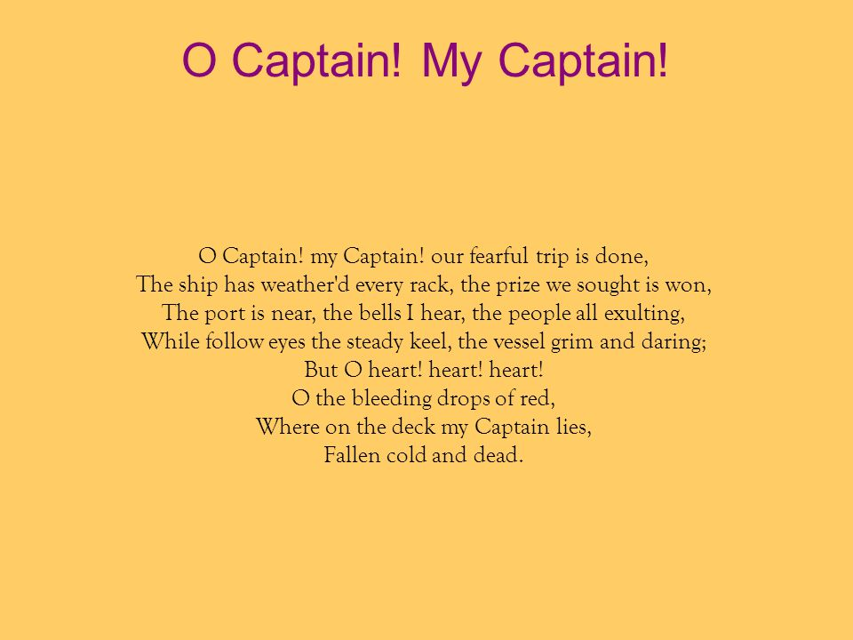 O Captain! My Captain! O Captain! my Captain! our fearful trip is done, The ship has weather d every rack, the prize we sought is won,