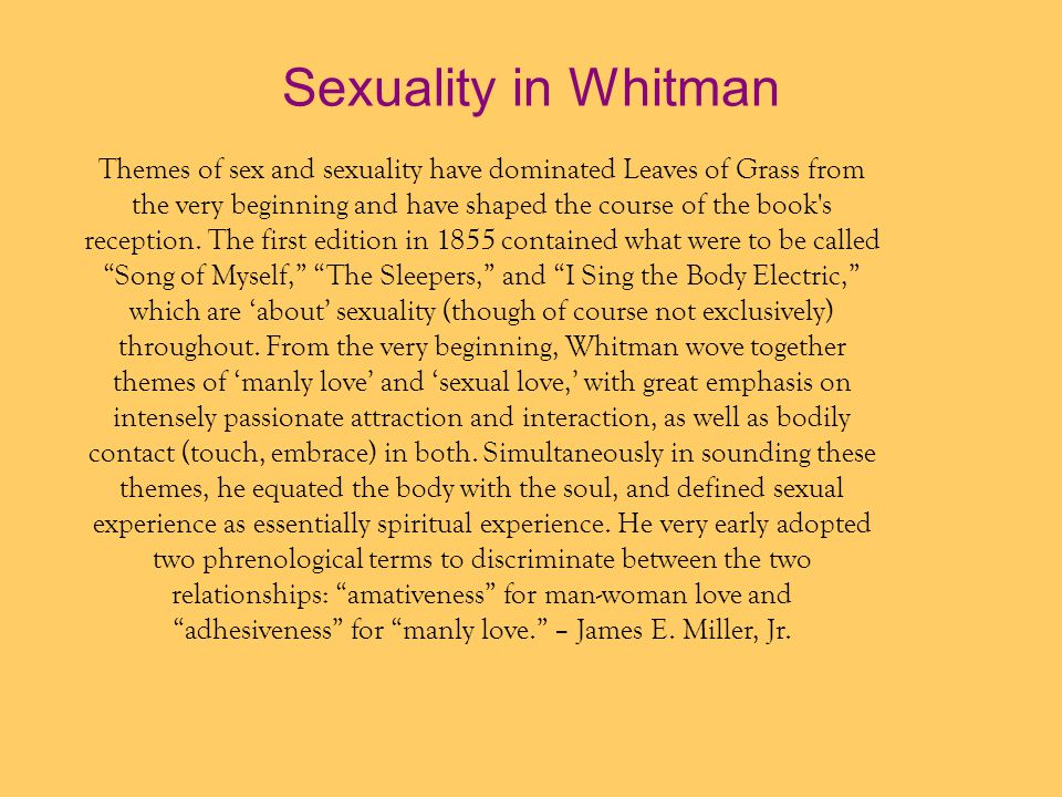 Sexuality in Whitman Themes of sex and sexuality have dominated Leaves of Grass from. the very beginning and have shaped the course of the book s.