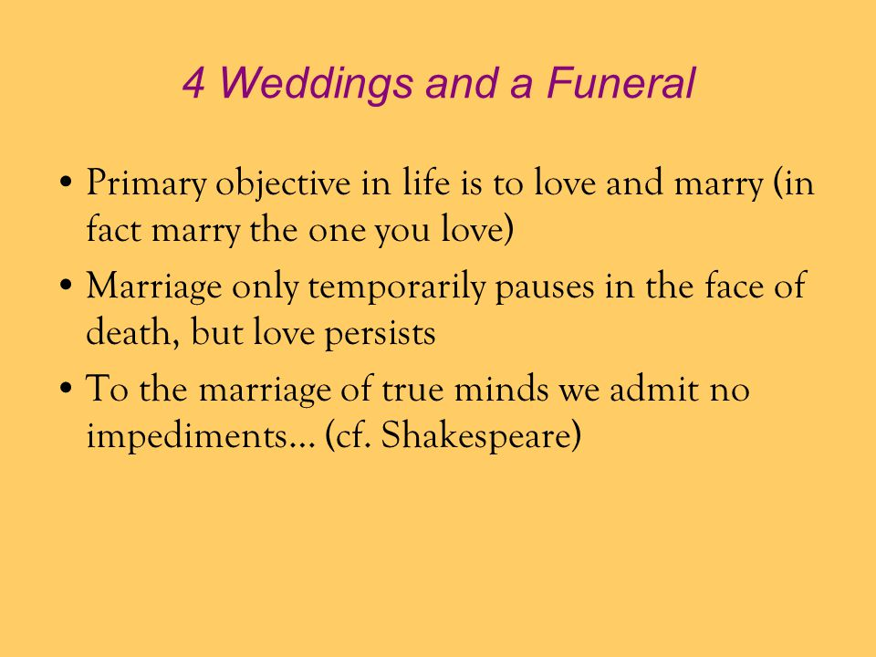 4 Weddings and a Funeral Primary objective in life is to love and marry (in fact marry the one you love)