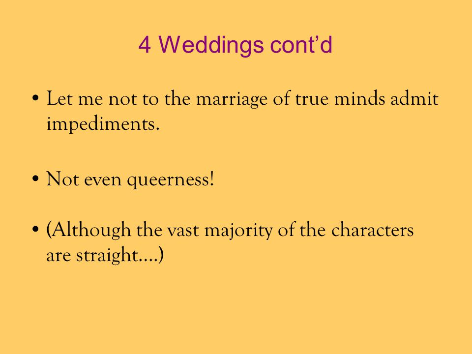 4 Weddings cont'd Let me not to the marriage of true minds admit impediments. Not even queerness!