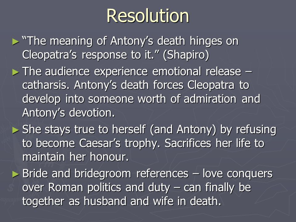 Resolution The meaning of Antony's death hinges on Cleopatra's response to it. (Shapiro)
