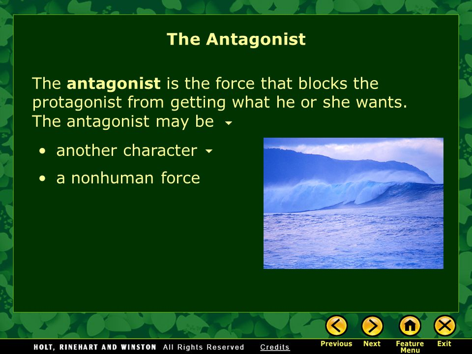 The Antagonist The antagonist is the force that blocks the protagonist from getting what he or she wants. The antagonist may be.