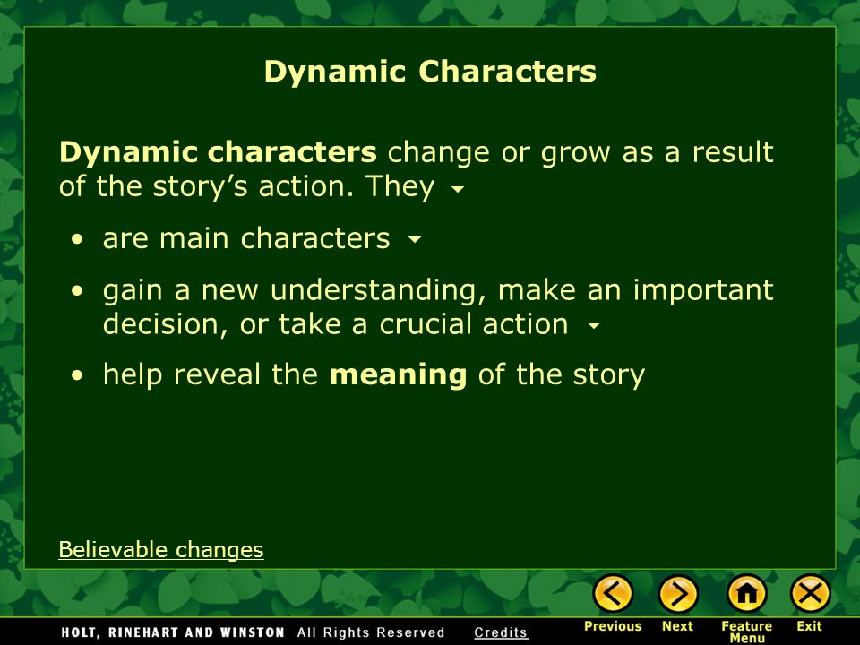 Dynamic Characters Dynamic characters change or grow as a result of the story's action. They. are main characters.