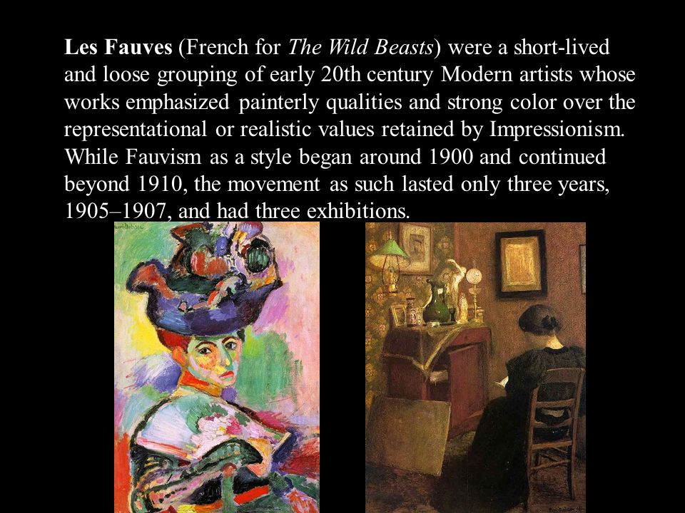 Les Fauves (French for The Wild Beasts) were a short-lived and loose grouping of early 20th century Modern artists whose works emphasized painterly qualities and strong color over the representational or realistic values retained by Impressionism.