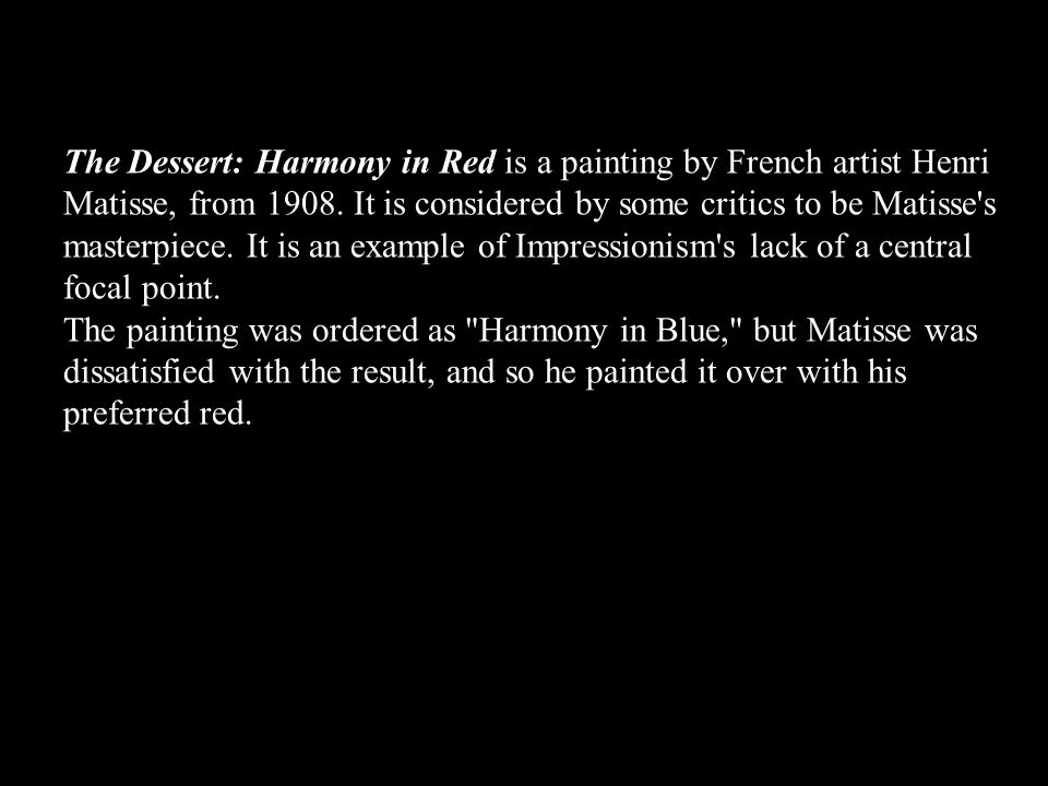 The Dessert: Harmony in Red is a painting by French artist Henri Matisse, from 1908. It is considered by some critics to be Matisse s masterpiece. It is an example of Impressionism s lack of a central focal point.
