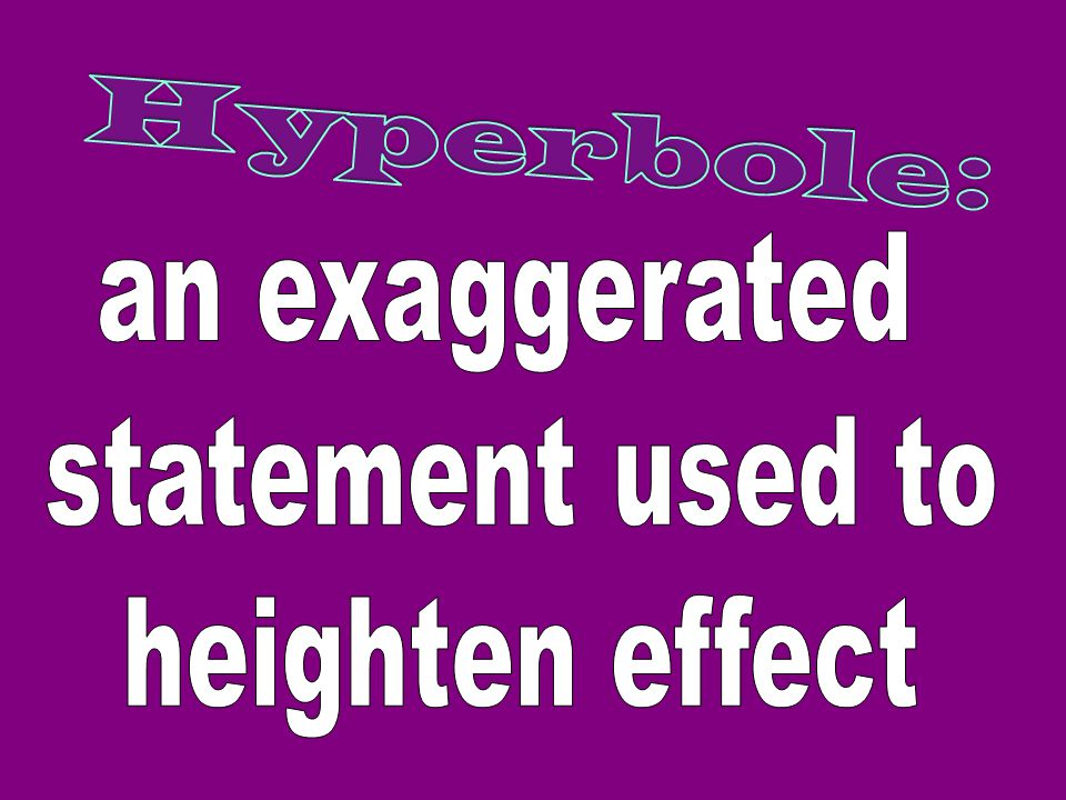 Hyperbole: an exaggerated statement used to heighten effect
