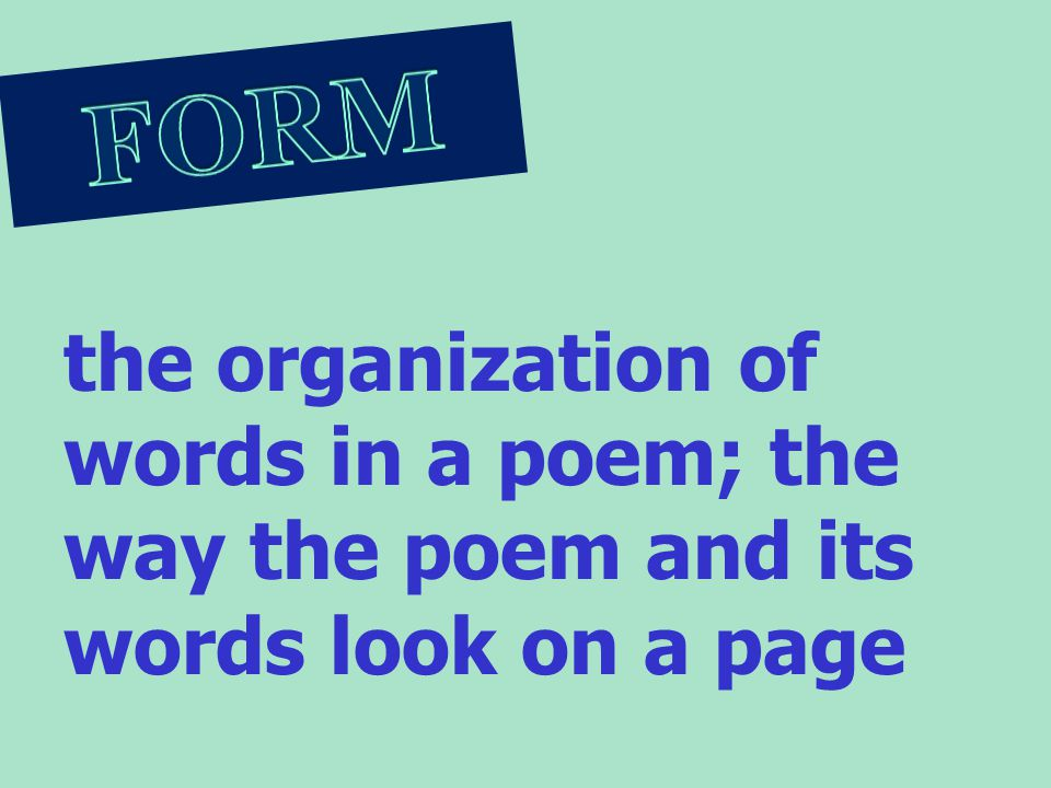 FORM the organization of words in a poem; the way the poem and its words look on a page.
