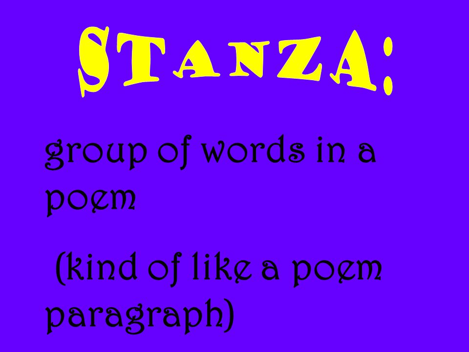 STANZA: group of words in a poem (kind of like a poem paragraph)