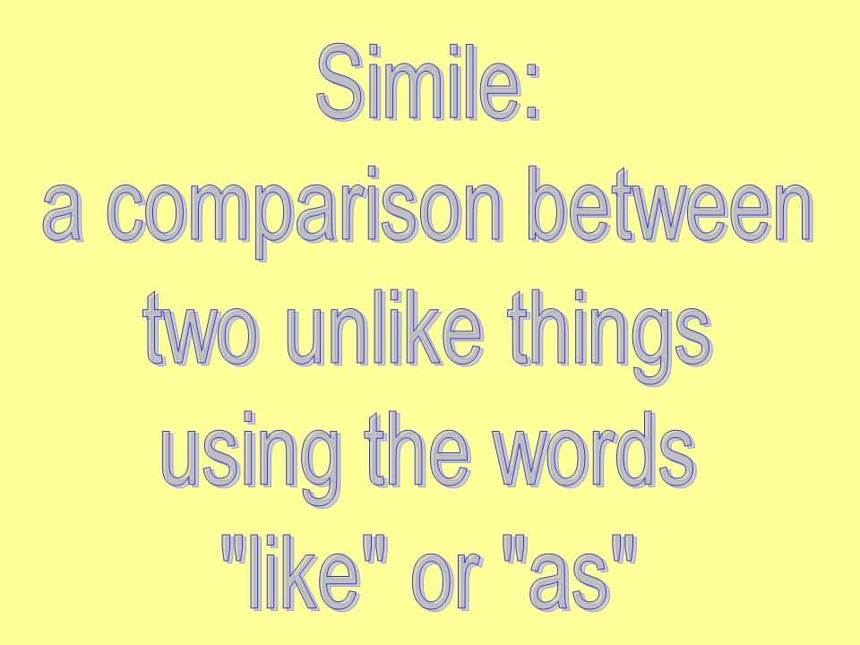 Simile: a comparison between two unlike things using the words like or as