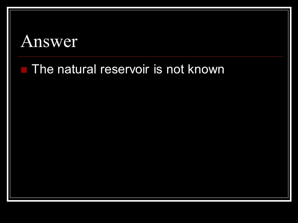 Answer The natural reservoir is not known