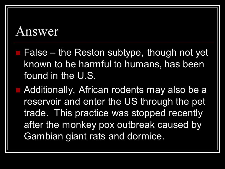 Answer False – the Reston subtype, though not yet known to be harmful to humans, has been found in the U.S.