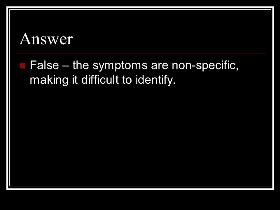 Answer False – the symptoms are non-specific, making it difficult to identify.