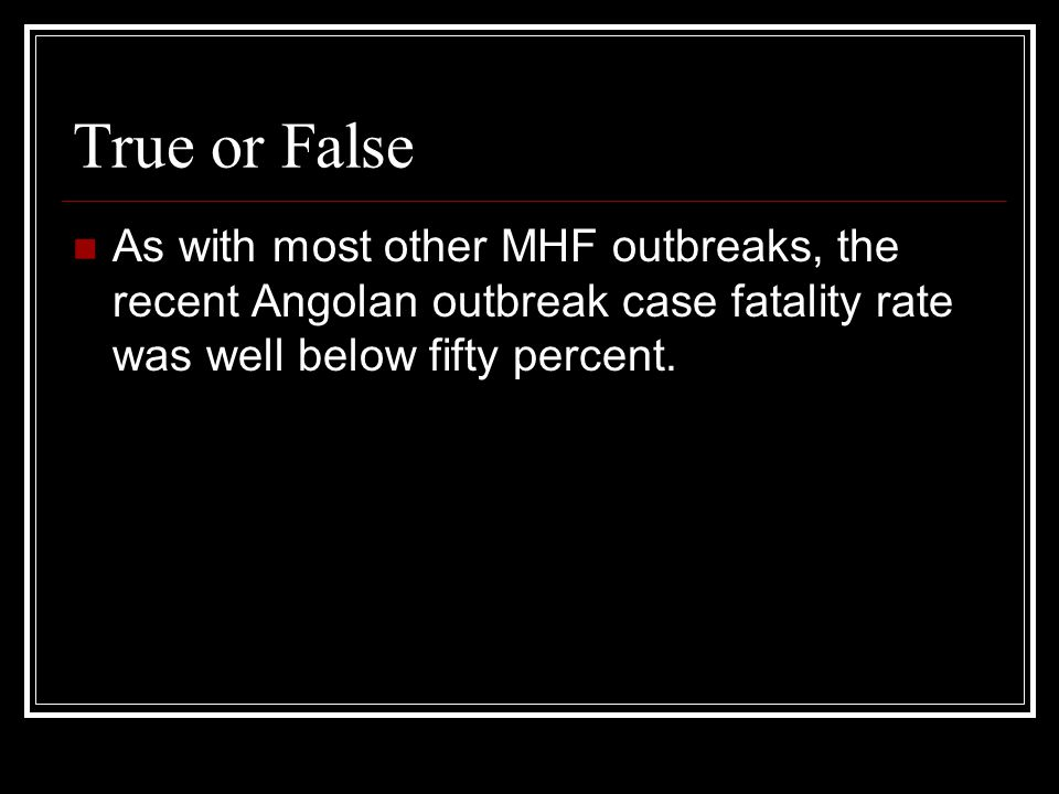 True or False As with most other MHF outbreaks, the recent Angolan outbreak case fatality rate was well below fifty percent.
