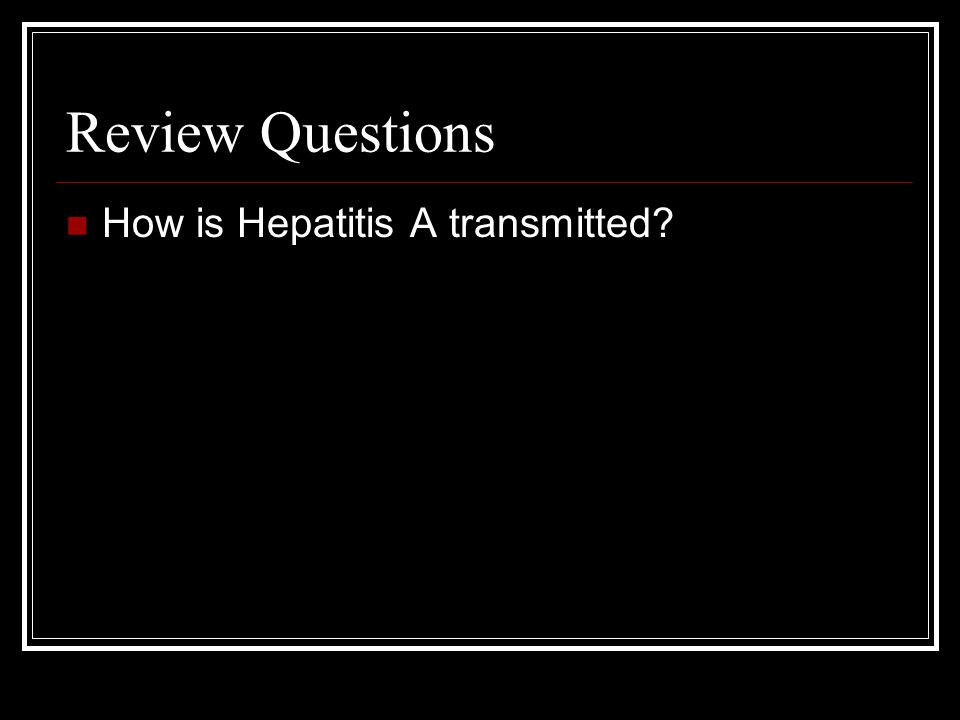 Review Questions How is Hepatitis A transmitted
