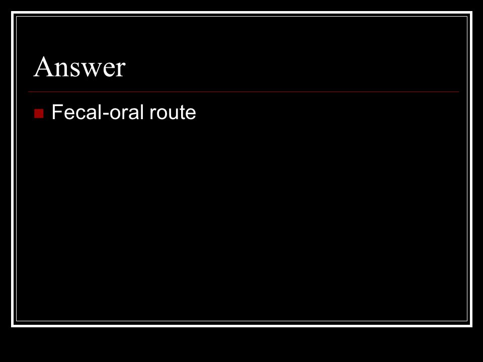 Answer Fecal-oral route