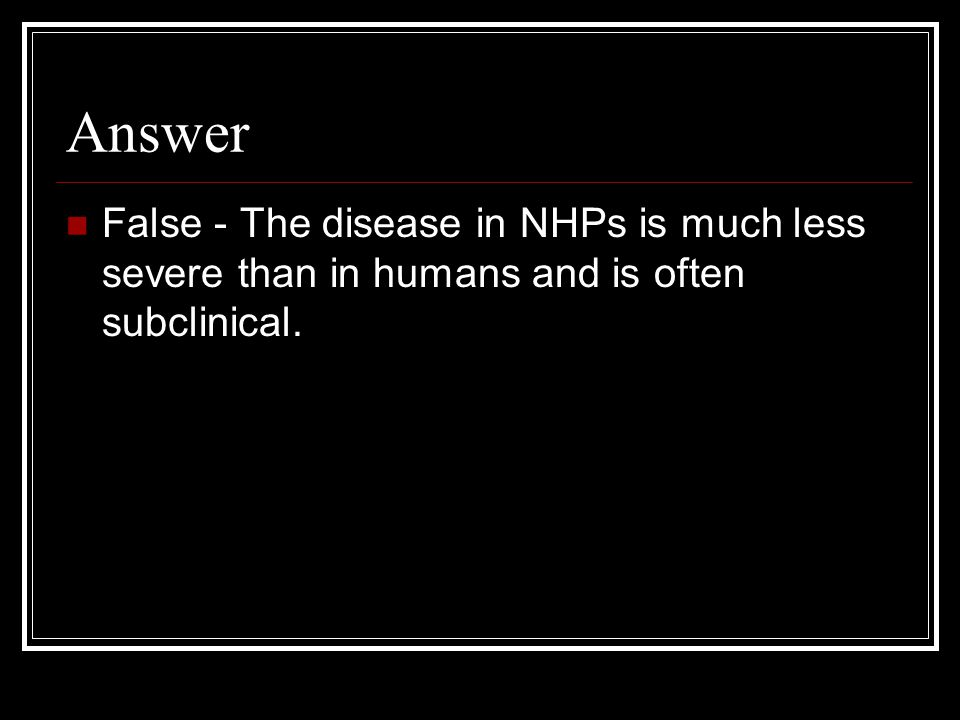 Answer False - The disease in NHPs is much less severe than in humans and is often subclinical.