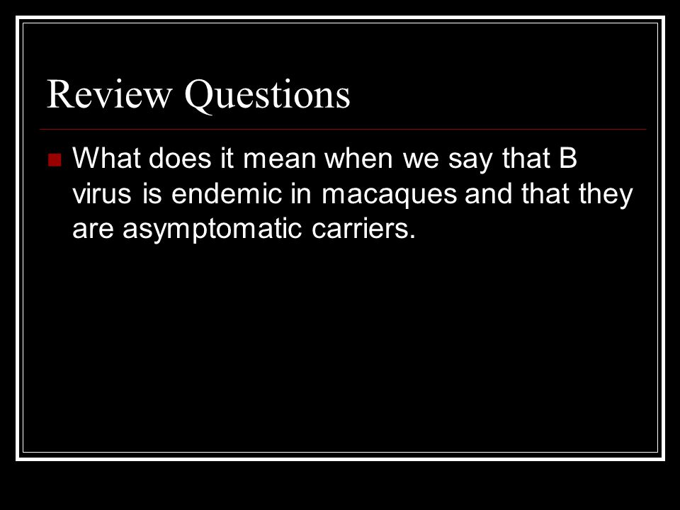 Review Questions What does it mean when we say that B virus is endemic in macaques and that they are asymptomatic carriers.