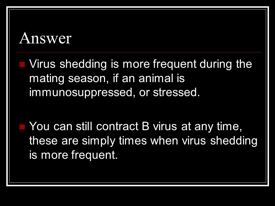 Answer Virus shedding is more frequent during the mating season, if an animal is immunosuppressed, or stressed.