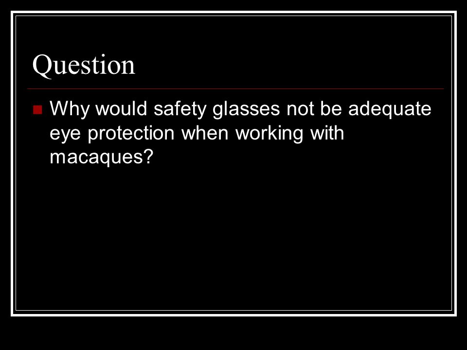 Question Why would safety glasses not be adequate eye protection when working with macaques