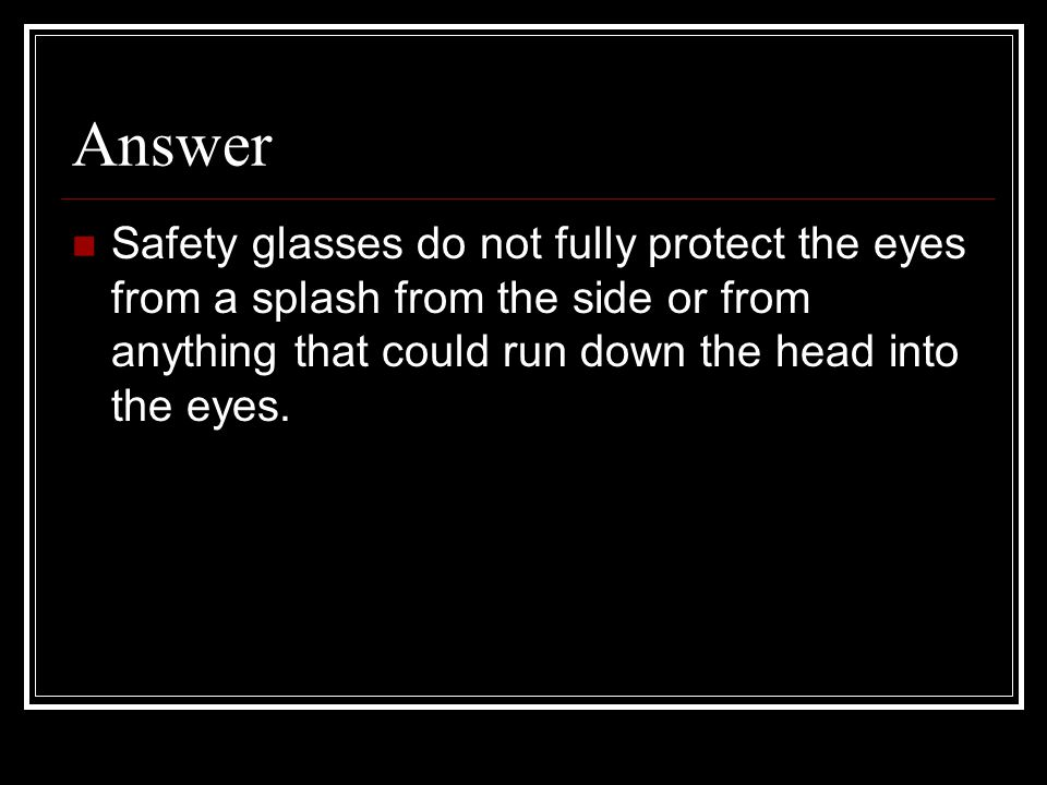 Answer Safety glasses do not fully protect the eyes from a splash from the side or from anything that could run down the head into the eyes.