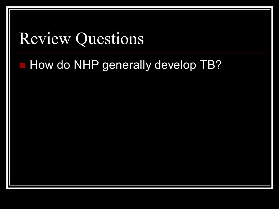 Review Questions How do NHP generally develop TB