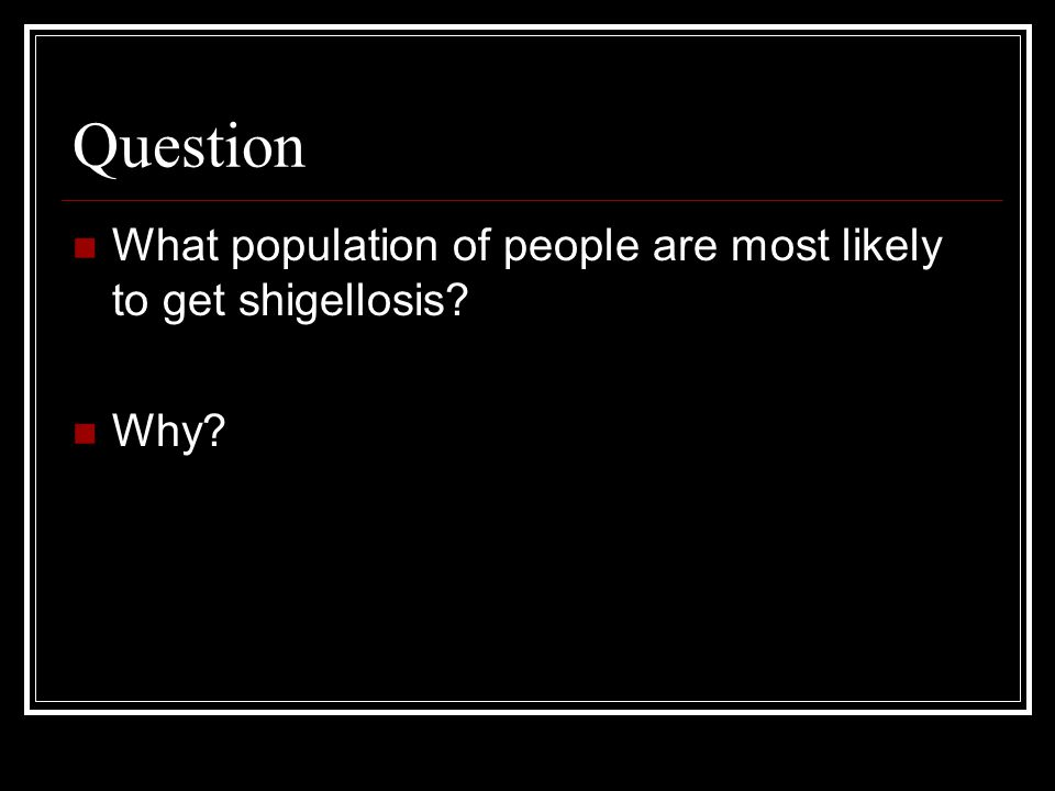 Question What population of people are most likely to get shigellosis