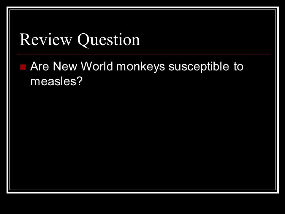 Review Question Are New World monkeys susceptible to measles