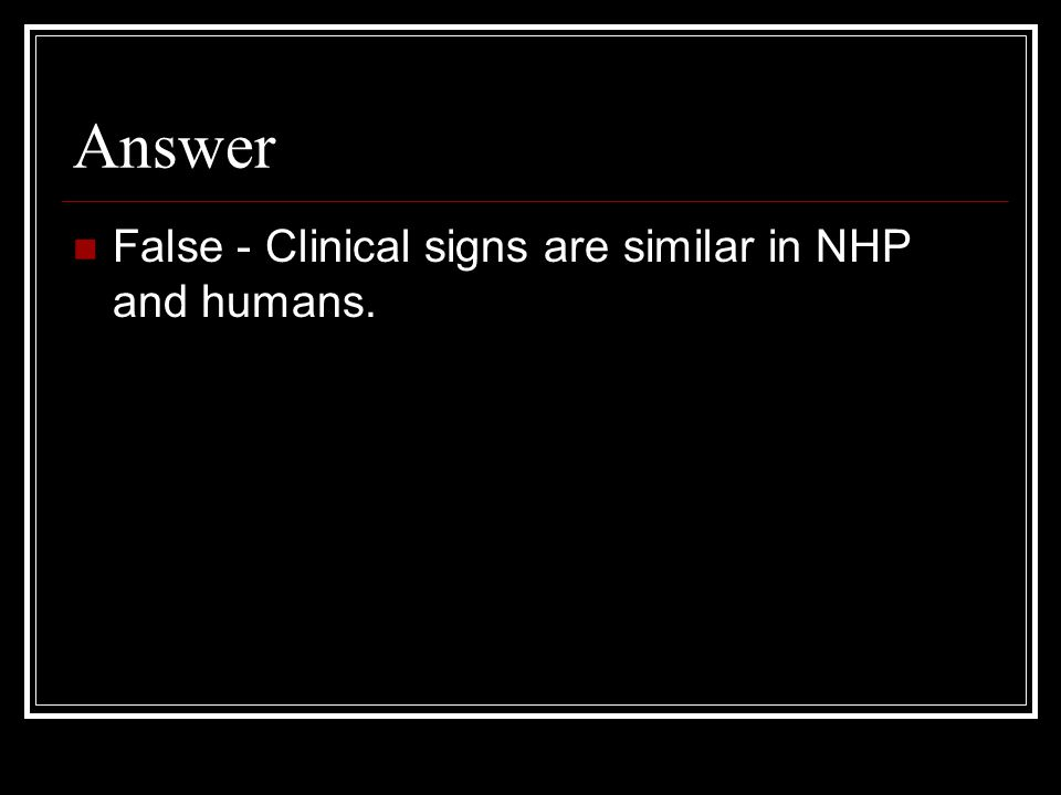 Answer False - Clinical signs are similar in NHP and humans.