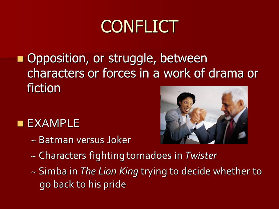 CONFLICT Opposition, or struggle, between characters or forces in a work of drama or fiction. EXAMPLE.